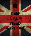 KEEP CALM AND NEED A IPHONE - Personalised Poster large