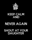 KEEP CALM AND NEVER AGAIN SHOUT AT YOUR DAUGHTER - Personalised Poster large
