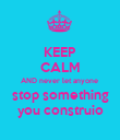 KEEP CALM AND never let anyone  stop something you construio - Personalised Poster small