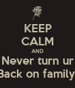 KEEP CALM AND Never turn ur Back on family  - Personalised Poster large
