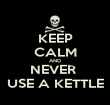 KEEP CALM AND NEVER  USE A KETTLE - Personalised Poster large