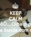 KEEP CALM AND NinôôÔ....Olha o gato... Ahhhh se fudê, limpa a bunda com o gato, gato do Kralho! - Personalised Poster large