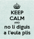 KEEP CALM AND no li diguis a l'eula plis - Personalised Poster large