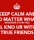 KEEP CALM AND NO MATTER WHAT  SITUATION U R IN YOU  WILL KNO UR WITH UR TRUE FRIENDS - Personalised Poster large