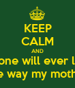KEEP CALM AND no one will ever love me the way my mother did - Personalised Poster large