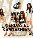 KEEP CALM AND NO  PIERDAS EL KARDASHIAN - Personalised Poster large