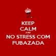 KEEP CALM AND NO STRESS COM FUBAZADA - Personalised Poster large