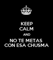 KEEP CALM AND NO TE METAS  CON ESA CHUSMA - Personalised Poster large