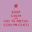 KEEP CALM AND NO TE METAS CON MI CUCU - Personalised Poster large