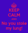 KEEP CALM AND No you stole my lung! - Personalised Poster large