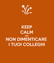 KEEP CALM AND NON DIMENTICARE I TUOI COLLEGHI - Personalised Poster large