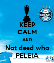 KEEP CALM AND Not dead who PELEIA - Personalised Poster large