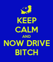 KEEP CALM AND NOW DRIVE BITCH - Personalised Poster large
