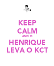 KEEP CALM AND O HENRIQUE LEVA O KCT - Personalised Poster large