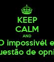 KEEP CALM AND O impossivél e  qquestão de opnião! - Personalised Poster large
