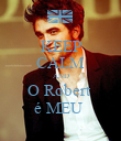 KEEP CALM AND O Robert  é MEU  - Personalised Poster large