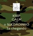 KEEP CALM AND o SOLDADINHO Tá chegando - Personalised Poster large