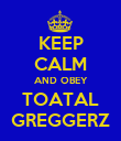 KEEP CALM AND OBEY TOATAL GREGGERZ - Personalised Poster large