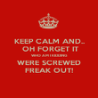 KEEP CALM AND..  OH FORGET IT WHO AM I KIDDING WERE SCREWED FREAK OUT! - Personalised Poster large