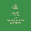KEEP CALM AND OH MY GAWD MATE!!! - Personalised Poster large