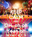 KEEP CALM AND OH, oh oh Yeah oh - Personalised Poster large