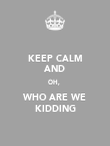 KEEP CALM AND OH,  WHO ARE WE KIDDING - Personalised Poster large