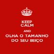 KEEP CALM AND OLHA O TAMANHO DO SEU BEIÇO - Personalised Poster large