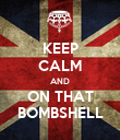 KEEP CALM AND ON THAT BOMBSHELL - Personalised Poster large