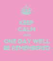 KEEP CALM AND ONE DAY WE'LL BE REMEMBERED - Personalised Poster large