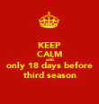 KEEP CALM AND only 18 days before third season - Personalised Poster large