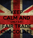 KEEP CALM AND ONLY EAT FAIR TRADE CHOCOLATE - Personalised Poster large