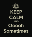 KEEP CALM AND Ooooh Sometimes - Personalised Poster large