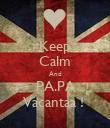 Keep Calm And PA.PA Vacantaa !  - Personalised Poster large