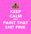 KEEP CALM AND PAINT THAT SHIT PINK - Personalised Poster large