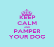 KEEP CALM AND PAMPER YOUR DOG - Personalised Poster large