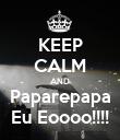 KEEP CALM AND Paparepapa Eu Eoooo!!!! - Personalised Poster large