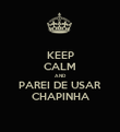 KEEP CALM AND PAREI DE USAR CHAPINHA - Personalised Poster large