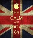 KEEP CALM AND part of 8h - Personalised Poster large