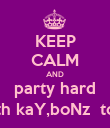 KEEP CALM AND party hard with kaY,boNz  toNi - Personalised Poster large