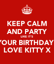 KEEP CALM AND PARTY LIKE IT'S  YOUR BIRTHDAY! LOVE KITTY X - Personalised Poster large
