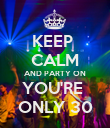 KEEP  CALM AND PARTY ON YOU'RE  ONLY 30 - Personalised Poster large