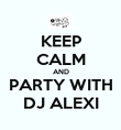 KEEP CALM AND PARTY WITH DJ ALEXI - Personalised Poster large