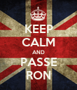 KEEP CALM AND PASSE RON - Personalised Poster large