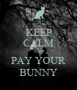 KEEP CALM AND PAY YOUR BUNNY - Personalised Poster large