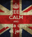 KEEP CALM AND peda con  el jeff - Personalised Poster large