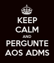 KEEP CALM AND PERGUNTE AOS ADMS - Personalised Poster large