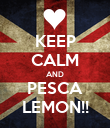 KEEP CALM AND PESCA LEMON!! - Personalised Poster large