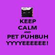 KEEP CALM AND PET PUHBUH YYYYEEEEEE! - Personalised Poster large