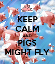 KEEP CALM AND PIGS MIGHT FLY - Personalised Poster large