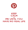 KEEP CALM AND PIN UNTIL YOU HAVE NO REAL LIFE - Personalised Poster small